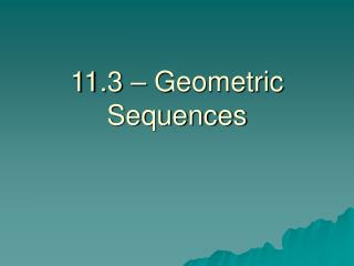 11.3 – Geometric Sequences