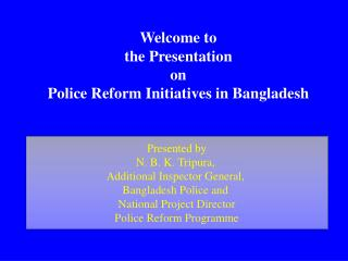 Welcome to  the Presentation  on  Police Reform Initiatives in Bangladesh