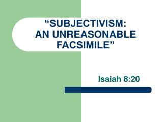 """SUBJECTIVISM:  AN UNREASONABLE FACSIMILE"""