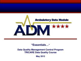 """ Essentials… "" Data Quality Management Control Program TRICARE Data Quality Course  May 2012"