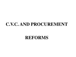 C.V.C. AND PROCUREMENT  REFORMS