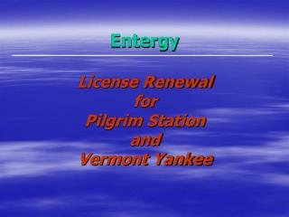 Entergy License Renewal  for Pilgrim Station and  Vermont Yankee