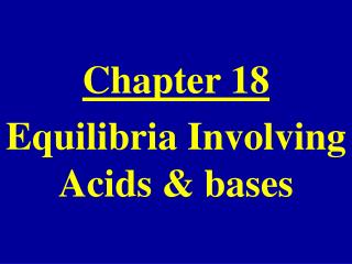 Chapter 18 Equilibria Involving Acids & bases