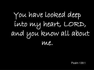 You have looked deep     into my heart, LORD,     and you know all about me.