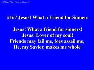 #167 Jesus! What a Friend for Sinners Jesus! What a friend for sinners! Jesus! Lover of my soul!