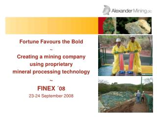 Fortune Favours the Bold ~ Creating a mining company  using proprietary  mineral processing technology ~ FINEX  ´08 23-