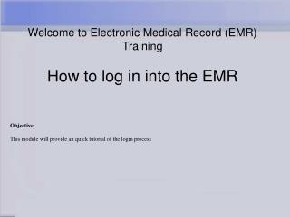 Welcome to Electronic Medical Record (EMR) Training How to log in into the EMR