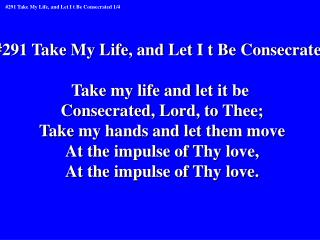 #291 Take My Life, and Let I t Be Consecrated Take my life and let it be