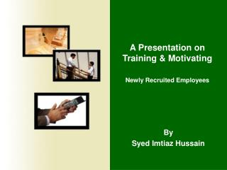 A Presentation on Training & Motivating  Newly Recruited Employees
