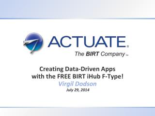 Creating Data-Driven Apps with the FREE BIRT  iHub  F-Type! Virgil Dodson July 29, 2 014