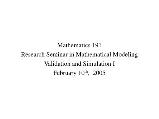Mathematics 191 Research Seminar in Mathematical Modeling Validation and Simulation I