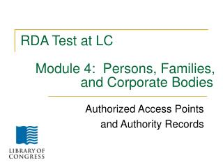 RDA Test at LC     Module 4:  Persons, Families, 	          and Corporate Bodies