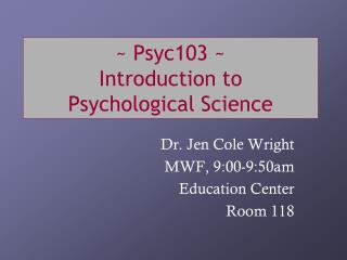 ~ Psyc103 ~ Introduction to  Psychological Science