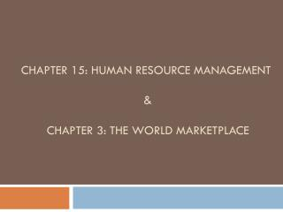 CHAPTER 15: Human Resource Management  &   Chapter 3: THE WORLD MARKETPLACE