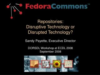 Repositories:   Disruptive Technology or Disrupted Technology  Sandy Payette, Executive Director  DORSDL Workshop at ECD