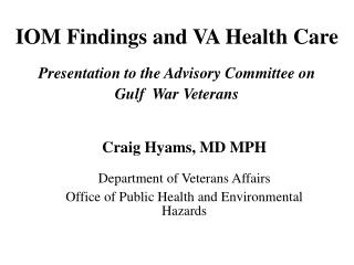 IOM Findings and VA Health Care  Presentation to the Advisory Committee on           Gulf  War Veterans