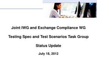 Joint  IWG  and Exchange Compliance  WG Testing Spec and Test Scenarios Task Group Status Update