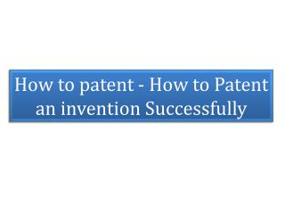 How to patent - How to Patent an invention Successfully