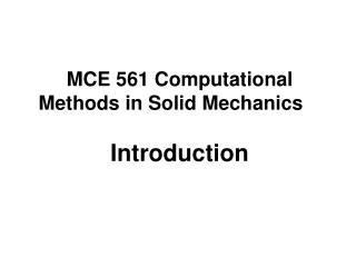 MCE 561 Computational Methods in Solid Mechanics Introduction
