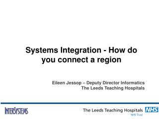 Systems Integration - How do you connect a region Eileen Jessop – Deputy Director Informatics