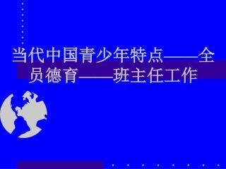 当代中国青少年特点 —— 全员德育 —— 班主任工作