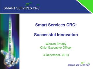 Smart Services CRC: Successful Innovation Warren Bradey Chief Executive Officer 4 December, 2013