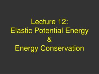 Lecture 12:  Elastic Potential Energy & Energy Conservation