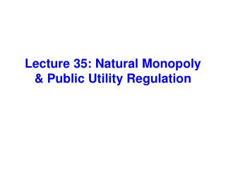 Lecture 35: Natural Monopoly & Public Utility Regulation