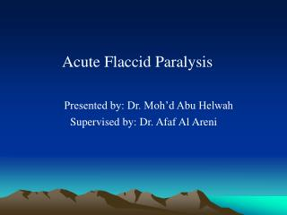 Acute Flaccid Paralysis Presented by: Dr. Moh'd Abu Helwah                    Supervised by: Dr. Afaf Al Areni