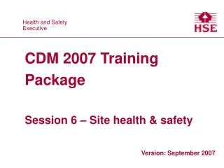 CDM 2007 Training Package  Session 6   Site health  safety