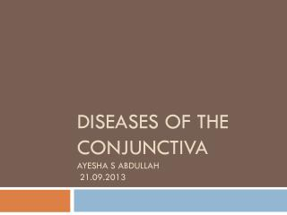 Diseases of the conjunctiva   Ayesha s Abdullah  21.09.2013