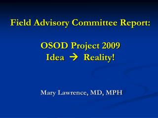 Field Advisory Committee Report: OSOD Project 2009 Idea     Reality! Mary Lawrence, MD, MPH