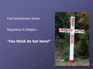 "First Amendment Series Regulatory & Religion "" You think its hot here!"""