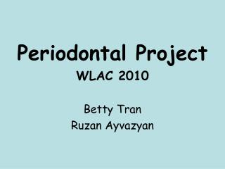 Periodontal Project WLAC 2010 Betty Tran Ruzan Ayvazyan
