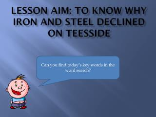 Lesson aim: to know why iron and steel declined on  teesside