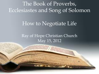 The Book of Proverbs,  Ecclesiastes and Song of Solomon  How to Negotiate Life Ray of Hope Christian Church May 15, 2012