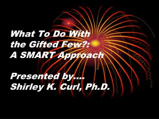 What To Do With  the Gifted Few: A SMART Approach  Presented by . Shirley K. Curl, Ph.D.