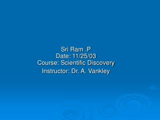 Sri Ram .P Date: 11/25/03 Course: Scientific Discovery Instructor: Dr. A. Vankley
