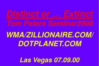 Distinct or … Extinct Tom Peters Seminar2000 WMA/ZILLIONAIRE.COM/ DOTPLANET.COM Las Vegas 07.09.00