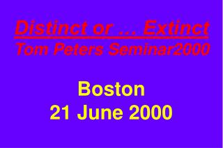 Distinct or … Extinct Tom Peters Seminar2000 Boston 21 June 2000
