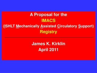A Proposal for the  IMACS ISHLT Mechanically Assisted Circulatory Support  Registry  James K. Kirklin April 2011