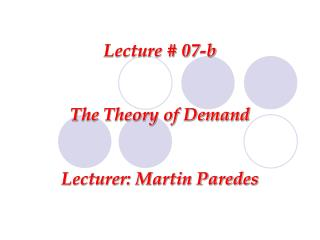 Lecture # 07-b The Theory of Demand Lecturer: Martin Paredes