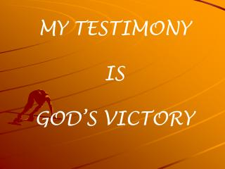 MY TESTIMONY IS GOD'S VICTORY
