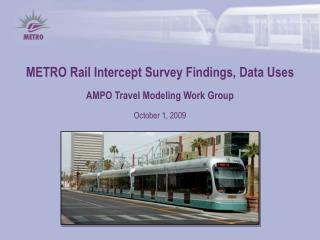 METRO Rail Intercept Survey Findings, Data Uses AMPO Travel Modeling Work Group October 1, 2009