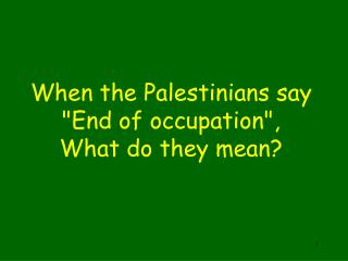 "When the Palestinians say  ""End of occupation"", What do they mean?"