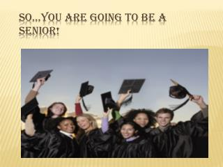 So…You Are Going To Be A SENIOR!
