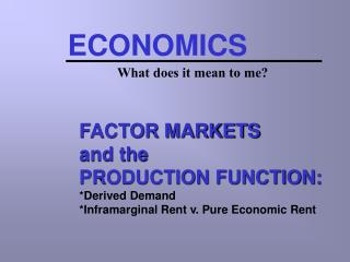 FACTOR MARKETS and the PRODUCTION FUNCTION: *Derived Demand *Inframarginal Rent v. Pure Economic Rent