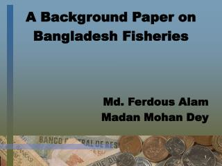 A Background Paper on  Bangladesh Fisheries Md. Ferdous Alam Madan Mohan Dey