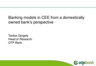 Banking models in CEE from a domestically owned bank 's  perspective Tardos Gergely