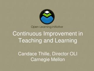 Continuous Improvement in Teaching and Learning Candace Thille, Director OLI Carnegie Mellon